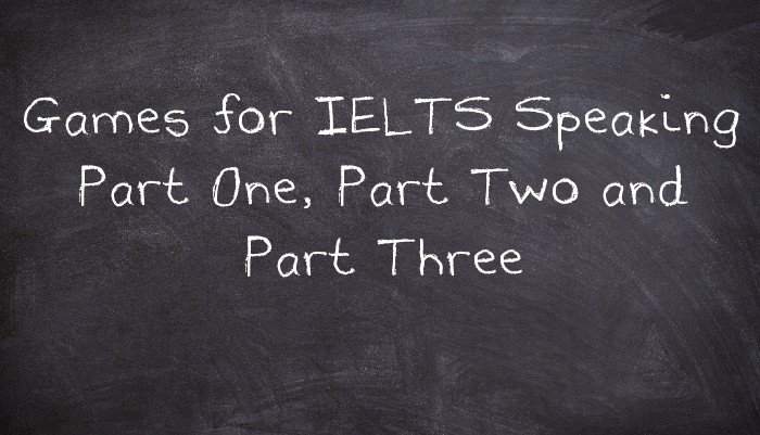 Games for IELTS Speaking Part One, Part Two and Part Three