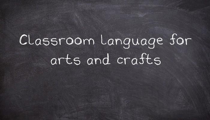 Classroom Language For Arts And Crafts Usingenglish Com